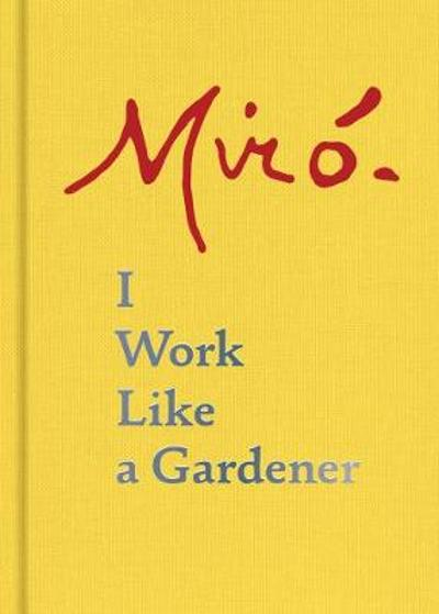 Joan Miro: I Work Like a Gardener - Joan Miro