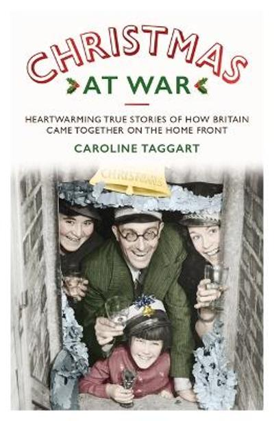 Christmas at War - True Stories of How Britain Came Together on the Home Front - Caroline Taggart
