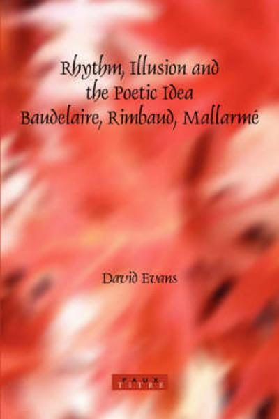 Rhythm, Illusion and the Poetic Idea: Baudelaire, Rimbaud, Mallarme - David Evans