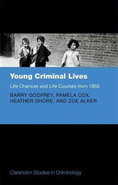 Young Criminal Lives: Life Courses and Life Chances from 1850 - Barry Godfrey