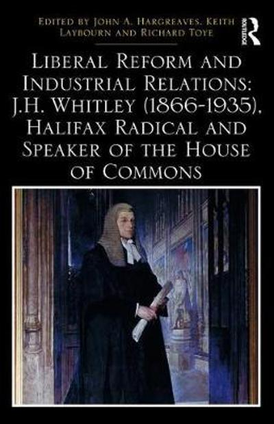 Liberal Reform and Industrial Relations: J.H. Whitley (1866-1935), Halifax Radical and Speaker of the House of Commons - John A. Hargreaves