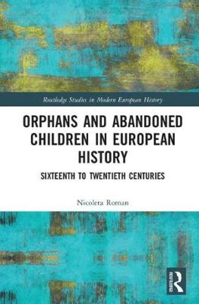 Orphans and Abandoned Children in European History - Nicoleta Roman
