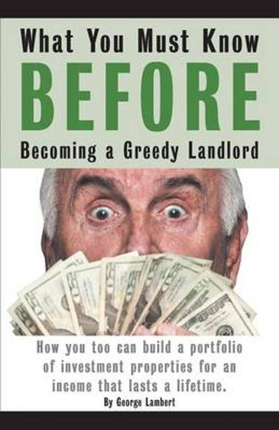 What You Must Know Before Becoming a Greedy Landlord - George Lambert