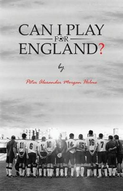 Can I Play For England? - Peter Alexander Morgan Holme