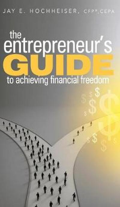 Entrepreneur's Guide to Achieving Financial Freedom - Jay E. Hochheiser