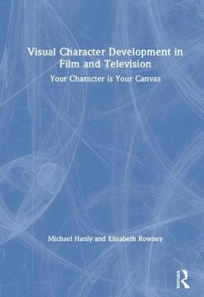 Visual Character Development in Film and Television - Michael Hanly