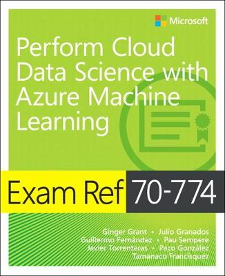 Exam Ref 70-774 Perform Cloud Data Science with Azure Machine Learning - Ginger Grant
