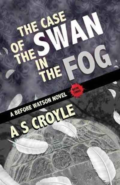 The Case of the Swan in the Fog - A Before Watson Novel - Book Three - A S Croyle