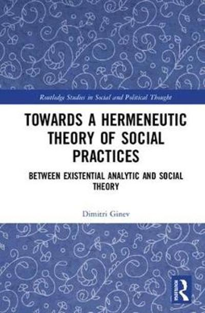 Toward a Hermeneutic Theory of Social Practices - Dimitri Ginev