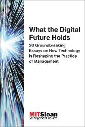 What the Digital Future Holds - MIT Sloan Management Review