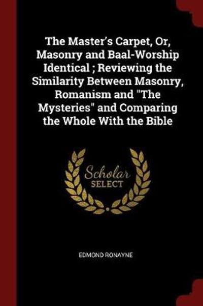 The Master's Carpet, Or, Masonry and Baal-Worship Identical; Reviewing the Similarity Between Masonry, Romanism and the Mysteries and Comparing the Whole with the Bible - Edmond Ronayne