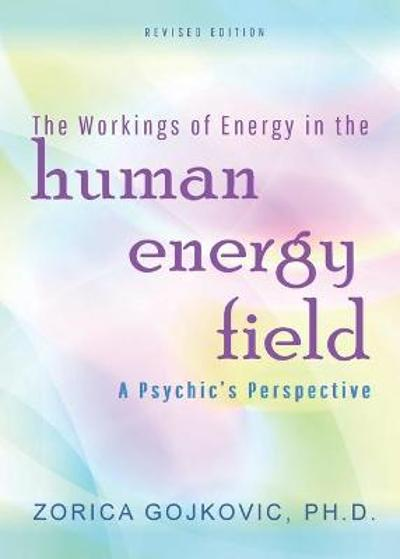 The Workings of Energy in the Human Energy Field - Zorica Gojkovic Phd