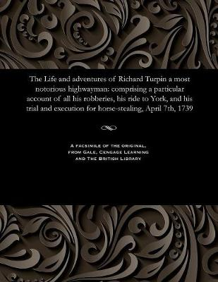 The Life and Adventures of Richard Turpin a Most Notorious Highwayman - H D Miles