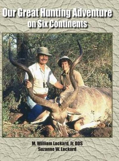 Our Great Hunting Adventure on Six Continents - Jr Dds M William Lockard
