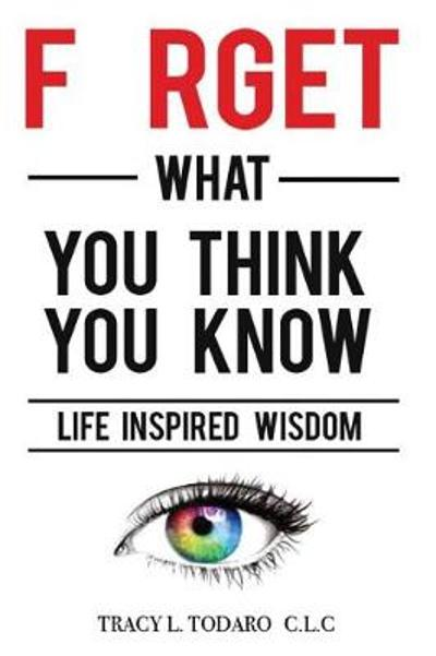 Forget What You Think You Know - Tracy L Todaro
