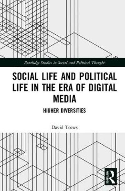 Social Life and Political Life in the Era of Digital Media - David Toews