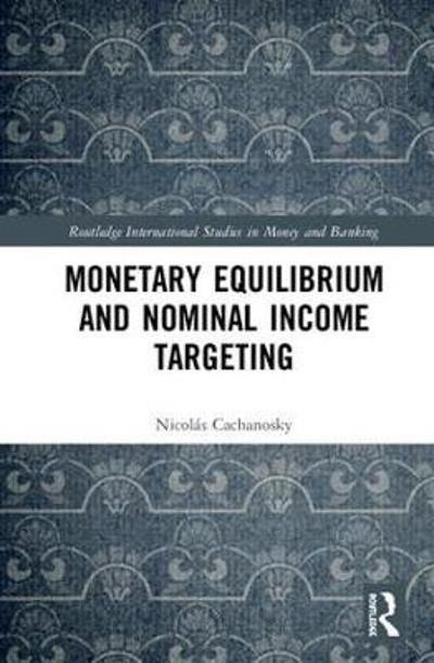 Monetary Equilibrium and Nominal Income Targeting - Nicolas Cachanosky
