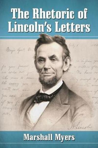 The Rhetoric of Lincoln's Letters - Marshall Myers