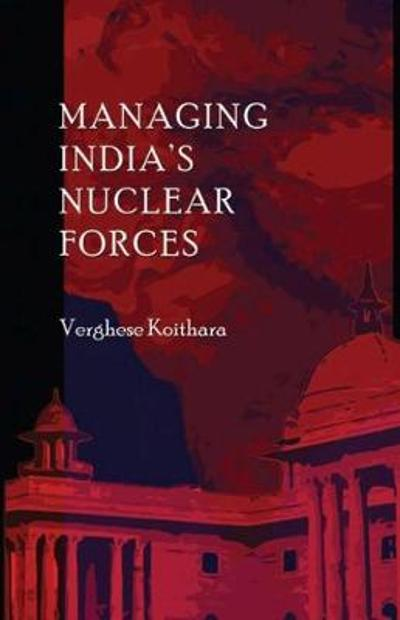 Managing India's Nuclear Forces - Verghese Koithara