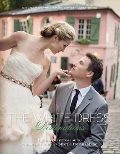 White Dress Destinations: The Definative Guide to Planning the New Destination Wedding -