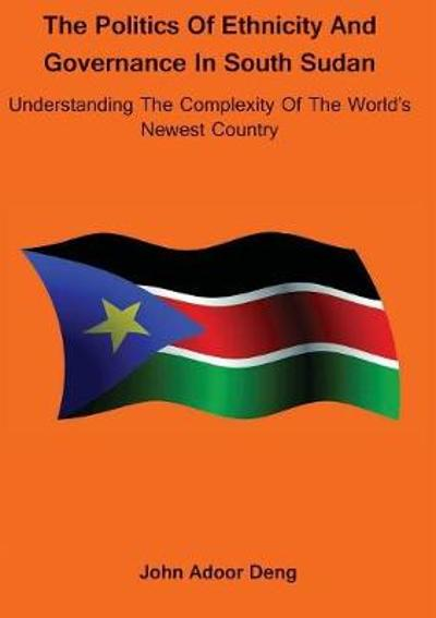 Politics of Ethnicity and Governance in South Sudan - John Adoor Deng