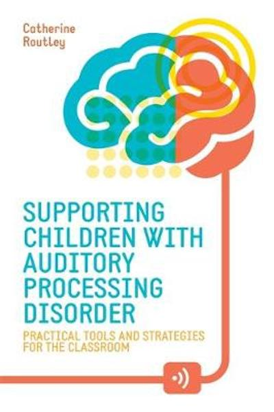 Supporting Children with Auditory Processing Disorder - Catherine Routley
