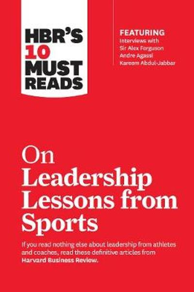 HBR's 10 Must Reads on Leadership Lessons from Sports (featuring interviews with Sir Alex Ferguson, Kareem Abdul-Jabbar, Andre Agassi) - Harvard Business Review
