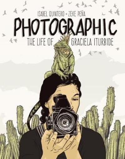 Photographic - the Life of Graciela Iturbide - Isabel Quintero
