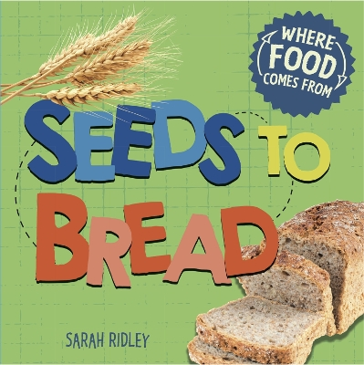 Where Food Comes From: Seeds to Bread - Sarah Ridley