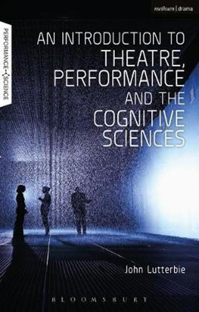 An Introduction to Theatre, Performance and the Cognitive Sciences - John Lutterbie