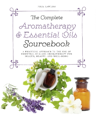 The Complete Aromatherapy & Essential Oils Sourcebook - Julia Lawless