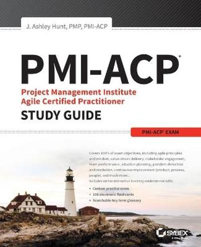 PMI-ACP Project Management Institute Agile Certified Practitioner Exam Study Guide - J. Ashley Hunt
