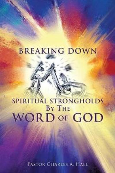 Breaking Down Spiritual Strongholds by the Word of God - Pastor Charles a Hall