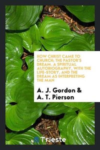 How Christ Came to Church; The Pastor's Dream. a Spiritual Autobiography, with the Life-Story, and the Dream as Interpreting the Man - A J Gordon