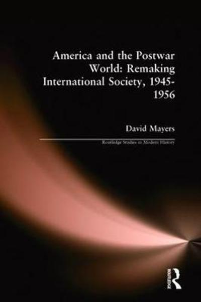 America and the Postwar World: Remaking International Society, 1945-1956 - David Mayers