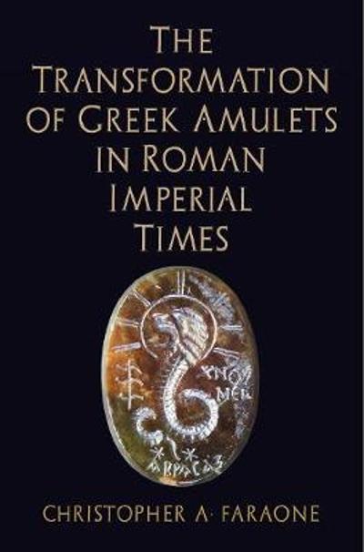 The Transformation of Greek Amulets in Roman Imperial Times - Christopher A. Faraone