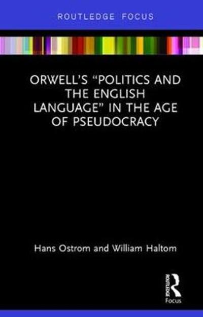 "Orwell's ""Politics and the English Language"" in the Age of Pseudocracy - Hans Ostrom"