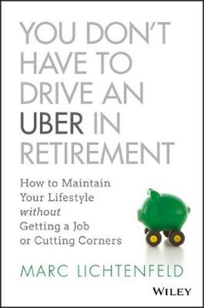 You Don't Have to Drive an Uber in Retirement - Marc Lichtenfeld