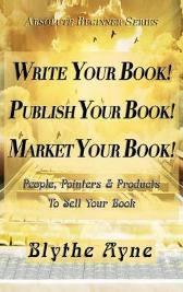 Write Your Book! Publish Your Book! Market Your Book! - Blythe Ayne
