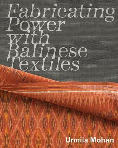 Fabricating Power with Balinese Textiles - Urmila Mohan