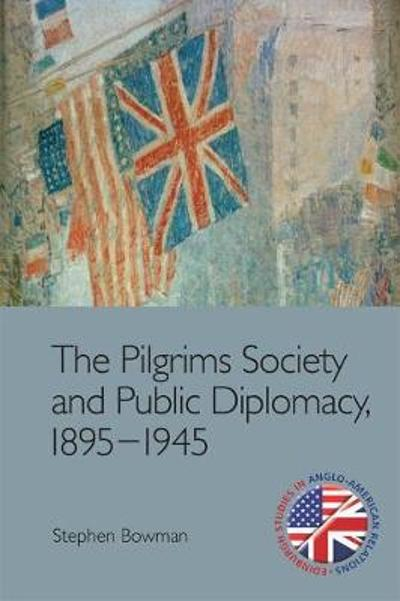 The Pilgrims Society and Public Diplomacy, 1895 1945 - Stephen Bowman