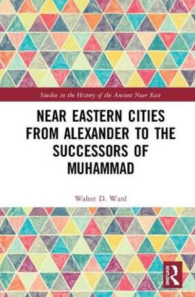 Near Eastern Cities from Alexander to the Successors of Muhammad - Walter D. Ward