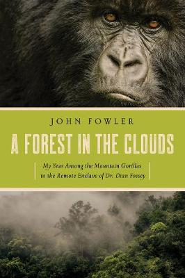 A Forest in the Clouds - My Year Among the Mountain Gorillas in the Remote Enclave of Dian Fossey - John Fowler