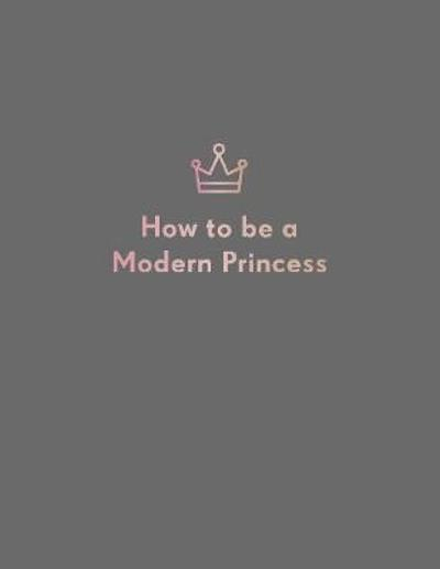 How to be a Modern Princess - Quadrille Publishing Ltd