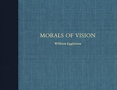 William Eggleston: Morals of Vision - William Eggleston, III