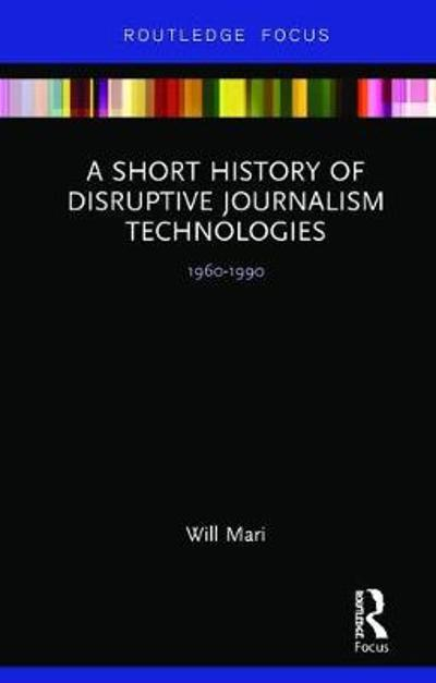 A Short History of Disruptive Journalism Technologies - Will Mari