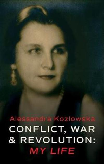Conflict, War and Revolution: My Life - Alessandra Kozlowska