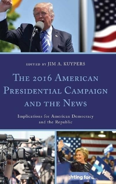 The 2016 American Presidential Campaign and the News - Jim A. Kuypers