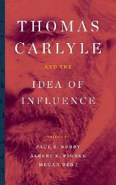 Thomas Carlyle and the Idea of Influence - Paul E. Kerry Albert D. Pionke Megan Dent Mark Allison Laura Beer Michael Bentley Laura H. Clarke Elizabeth J. Deis Megan Dent Lowell T. Frye
