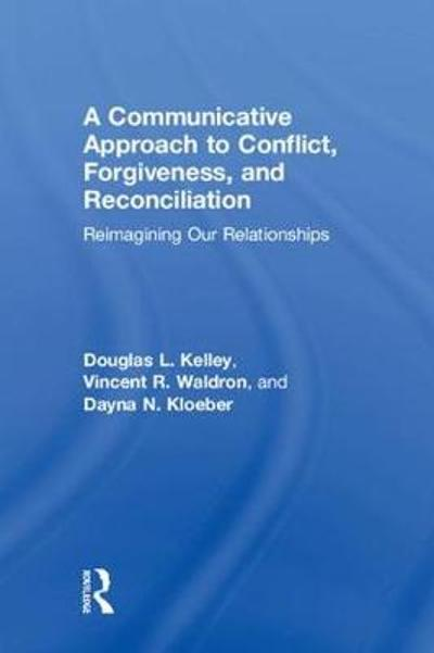 A Communicative Approach to Conflict, Forgiveness, and Reconciliation - Douglas L. Kelley